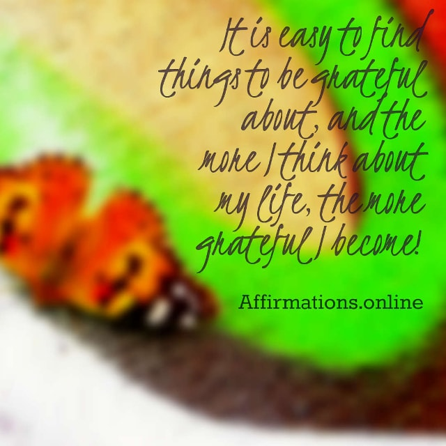 Image affirmation from Affirmations.online - It is easy to find things to be grateful about, and the more I think about my life, the more grateful I become!
