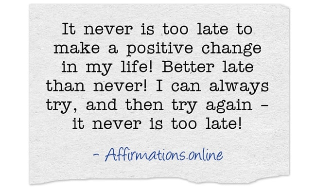 Image affirmation from Affirmations.online - It never is too late to make a positive change in my life! Better late than never! I can always try, and then try again – it never is too late!