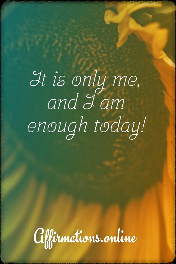Positive affirmation from Affirmations.online - It is only me, and I am enough today!
