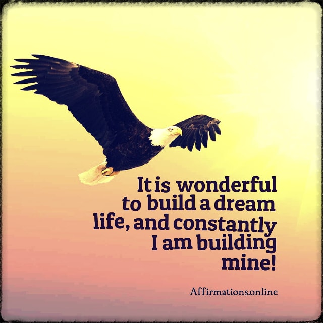 Positive affirmation from Affirmations.online - It is wonderful to build a dream life, and constantly I am building mine!