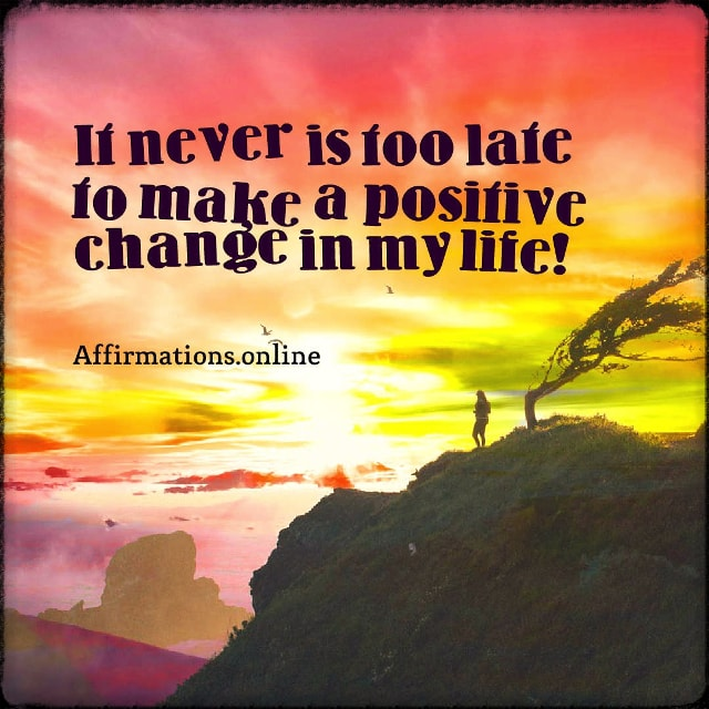 Positive affirmation from Affirmations.online - It never is too late to make a positive change in my life!