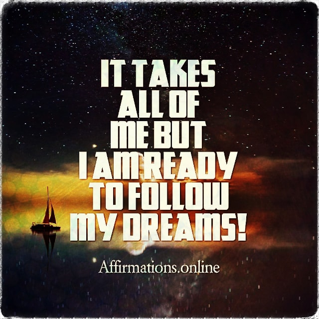 Positive affirmation from Affirmations.online - It takes all of me but I am ready to follow my dreams!