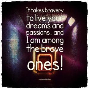 Positive affirmation from Affirmations.online - It takes bravery to live your dreams and passions, and I am among the brave ones!