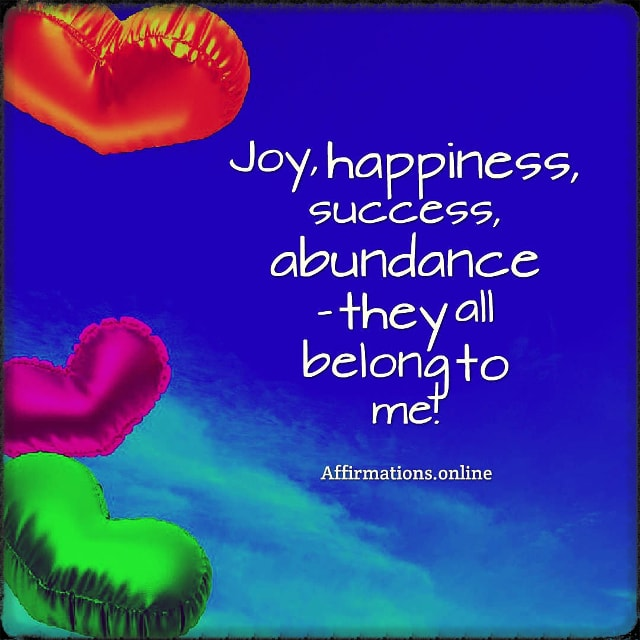 Positive affirmation from Affirmations.online - Joy, happiness, success, abundance – they all belong to me!