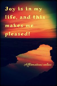 Positive affirmation from Affirmations.online - Joy is in my life, and this makes me pleased!