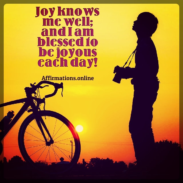 Positive affirmation from Affirmations.online - Joy knows me well; and I am blessed to be joyous each day!