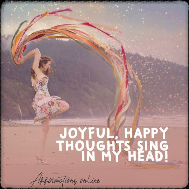 Positive affirmation from Affirmations.online - Joyful, happy thoughts sing in my head!