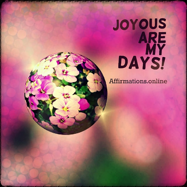 Positive affirmation from Affirmations.online - Joyous are my days!