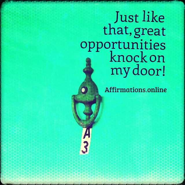 Positive affirmation from Affirmations.online - Just like that, great opportunities knock on my door!