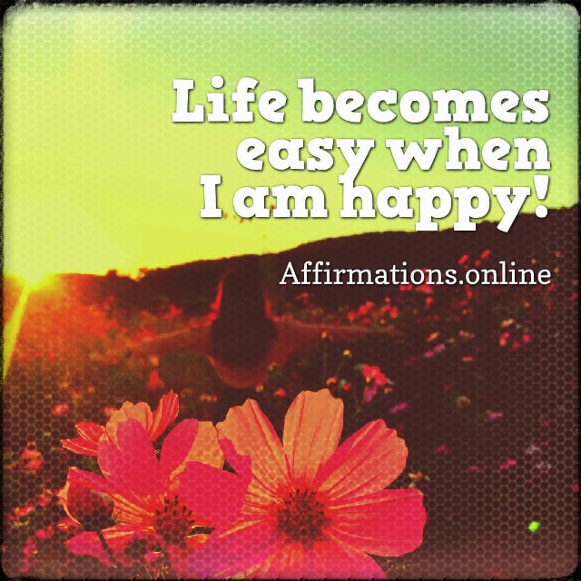 Positive affirmation from Affirmations.online - Life becomes easy when I am happy!