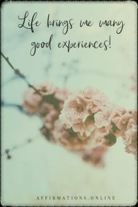 Positive affirmation from Affirmations.online - Life brings me many good experiences!