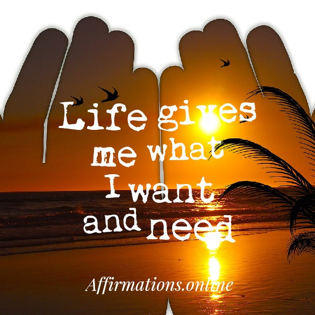 Image affirmation from Affirmations.online - Life gives me what I want and need!