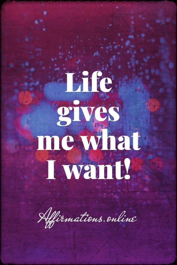 Positive affirmation from Affirmations.online - Life gives me what I want!