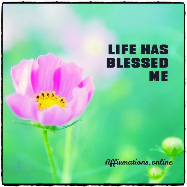 Positive affirmation from Affirmations.online - Life has blessed me!