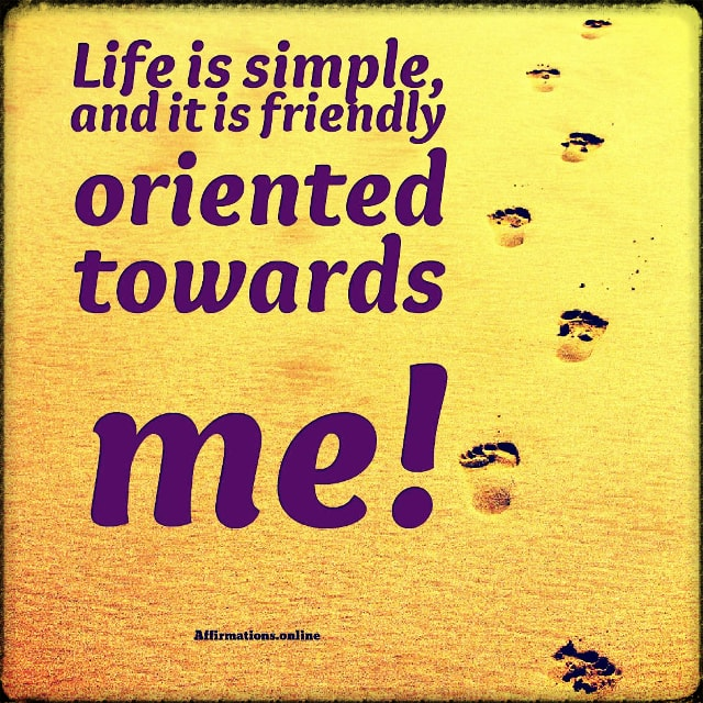 Positive affirmation from Affirmations.online - Life is simple, and it is friendly oriented towards me!