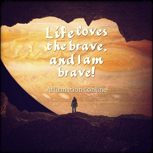 Positive affirmation from Affirmations.online - Life loves the brave, and I am brave!