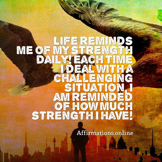 Image affirmation from Affirmations.online - Life reminds me of my strength daily! Each time I deal with a challenging situation, I am reminded of how much strength I have!