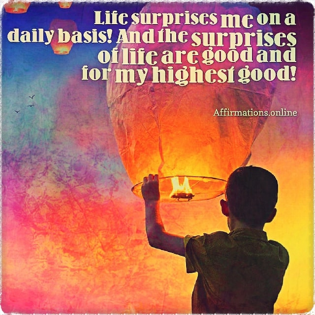 Positive affirmation from Affirmations.online - Life surprises me on a daily basis! And the surprises of life are good and for my highest good!