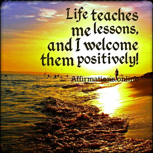 Positive affirmation from Affirmations.online - Life teaches me lessons, and I welcome them positively!