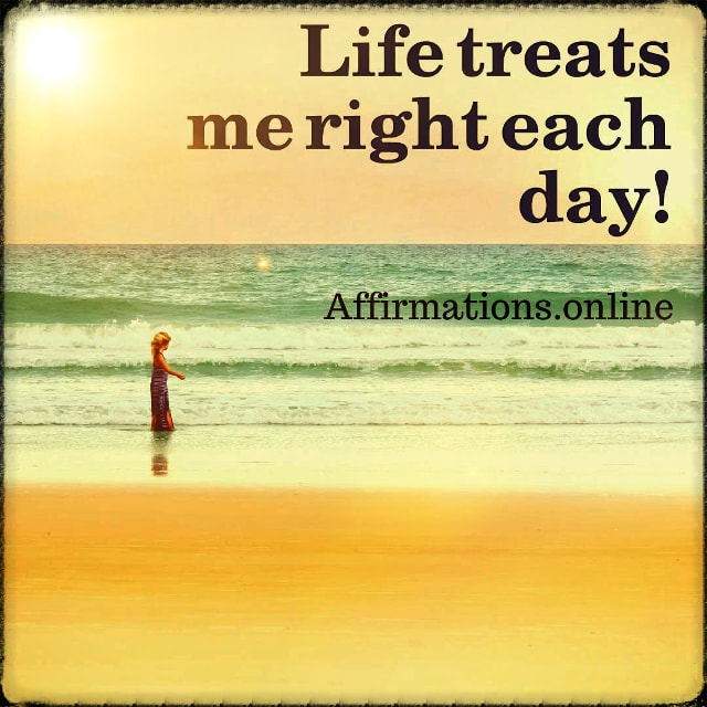 Positive affirmation from Affirmations.online - Life treats me right each day!