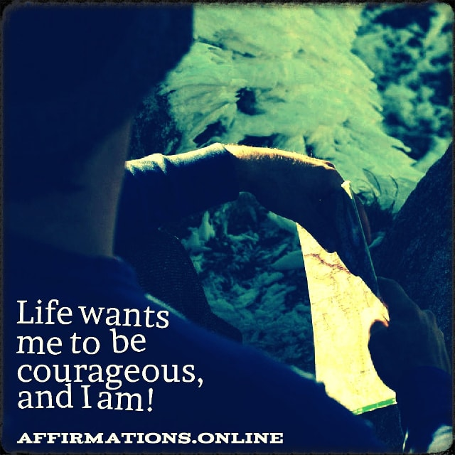 Positive affirmation from Affirmations.online - Life wants me to be courageous, and I am!