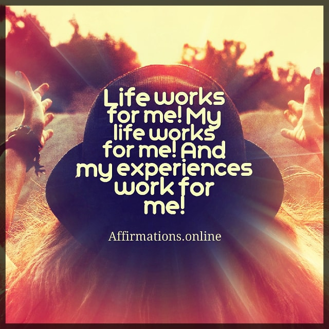 Positive affirmation from Affirmations.online - Life works for me! My life works for me! And my experiences work for me!