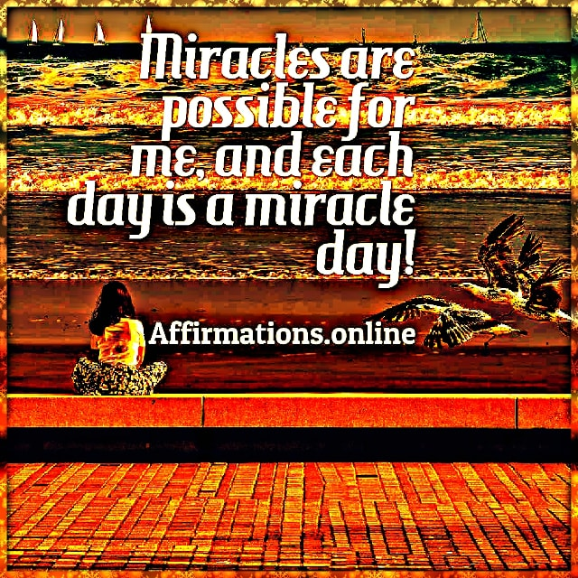 Positive affirmation from Affirmations.online - Miracles are possible for me, and each day is a miracle day!