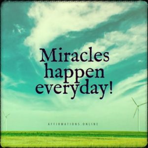Positive affirmation from Affirmations.online - Miracles happen everyday!