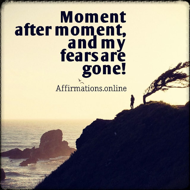 Positive affirmation from Affirmations.online - Moment after moment, and my fears are gone!