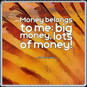 Positive affirmation from Affirmations.online - Money belongs to me: big money, lots of money!