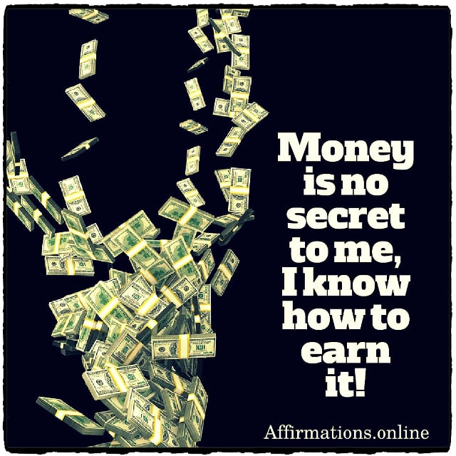 Positive affirmation from Affirmations.online - Money is no secret to me, I know how to earn it!