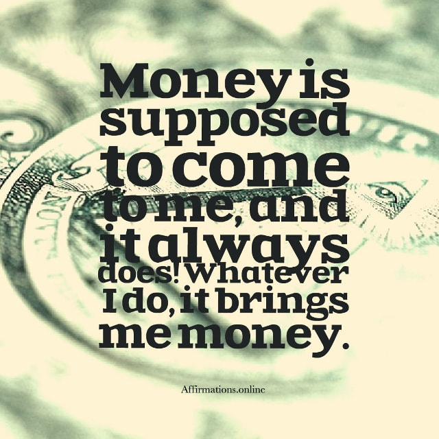 Image affirmation from Affirmations.online - Money is supposed to come to me, and it always does! Whatever I do, it brings me money!