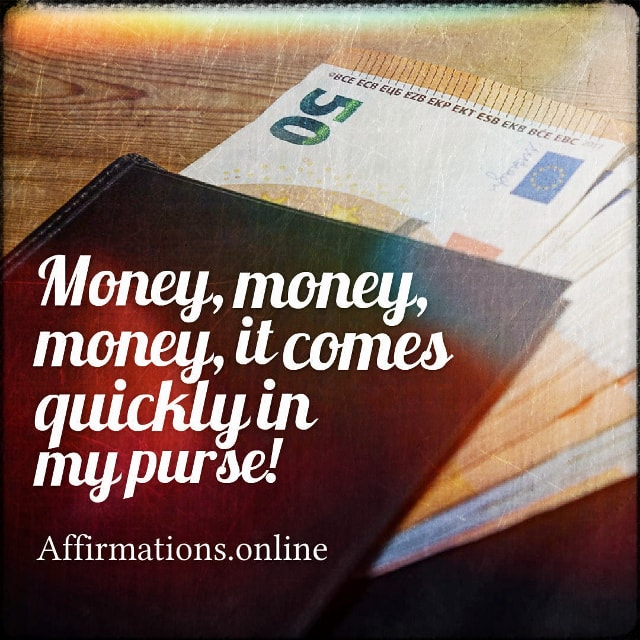 Positive affirmation from Affirmations.online - Money, money, money, it comes quickly in my purse!