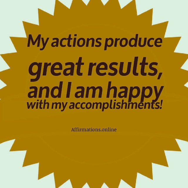 Image affirmation from Affirmations.online - My actions produce great results, and I am happy with my accomplishments!