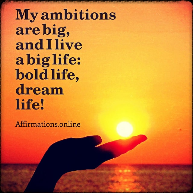 Positive affirmation from Affirmations.online - My ambitions are big, and I live a big life: bold life, dream life!