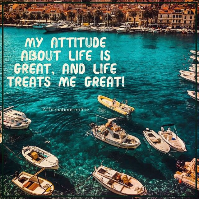 Positive affirmation from Affirmations.online - My attitude about life is great, and life treats me great!