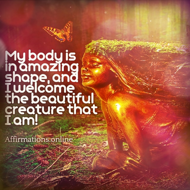 Positive affirmation from Affirmations.online - My body is in amazing shape, and I welcome the beautiful creature that I am!
