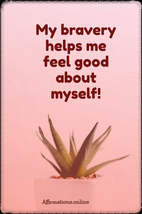 Positive affirmation from Affirmations.online - My bravery helps me feel good about myself!