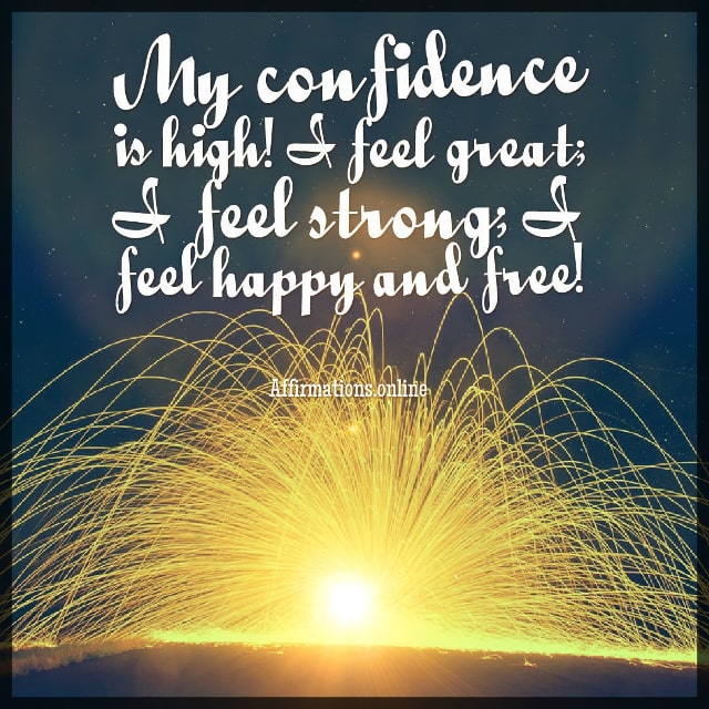 Positive affirmation from Affirmations.online - My confidence is high! I feel great; I feel strong; I feel happy and free!