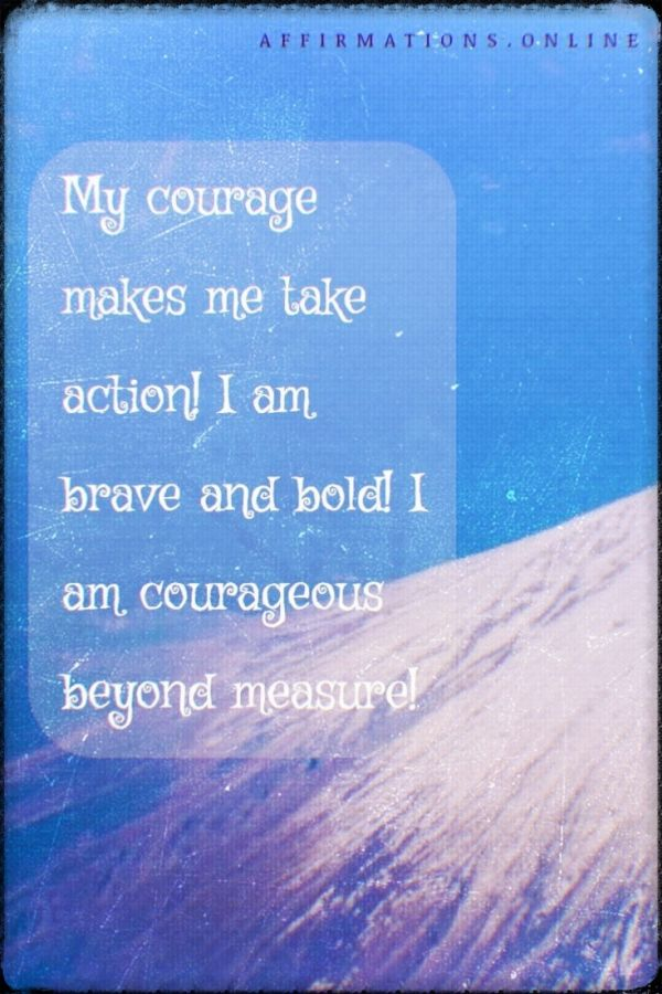 Positive affirmation from Affirmations.online - My courage makes me take action! I am brave and bold! I am courageous beyond measure!