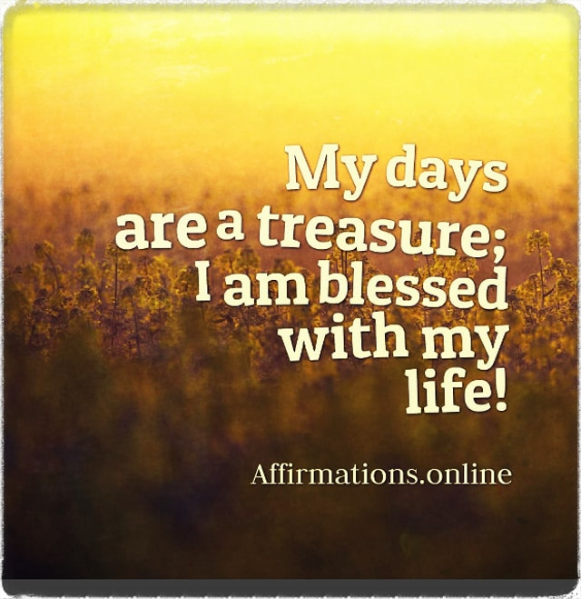 Positive affirmation from Affirmations.online - My days are a treasure; I am blessed with my life!