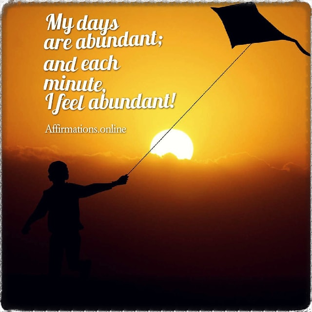Positive affirmation from Affirmations.online - My days are abundant; and each minute, I feel abundant!