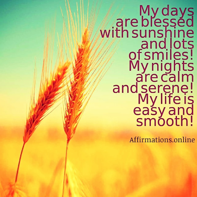 Positive affirmation from Affirmations.online - My days are blessed with sunshine and lots of smiles! My nights are calm and serene! My life is easy and smooth!