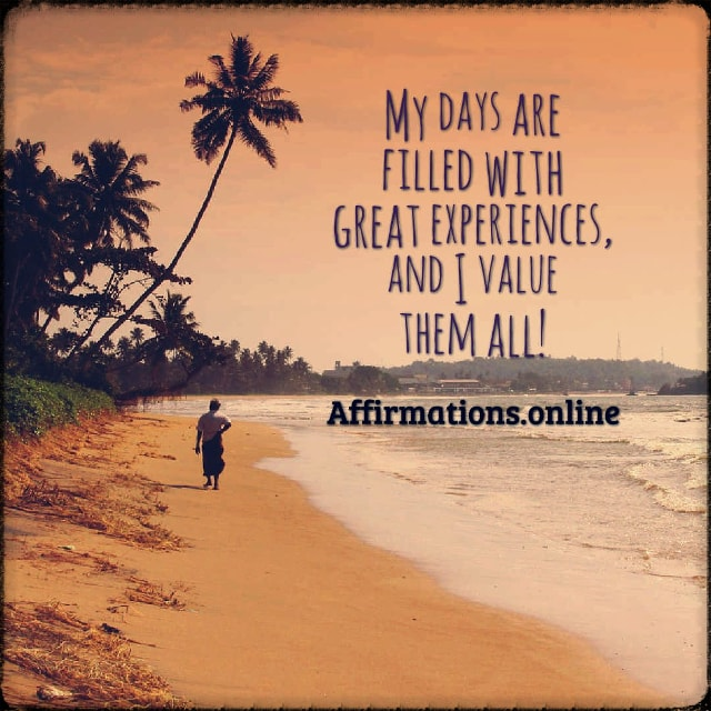 Positive affirmation from Affirmations.online - My days are filled with great experiences, and I value them all!