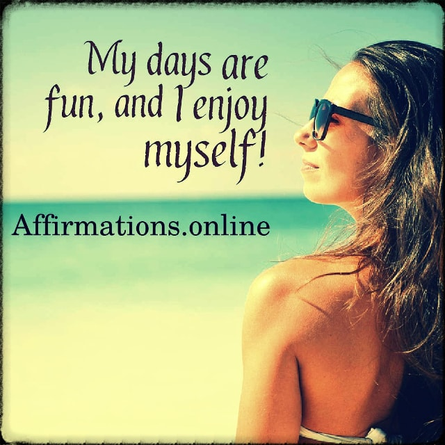 Positive affirmation from Affirmations.online - My days are fun, and I enjoy myself!