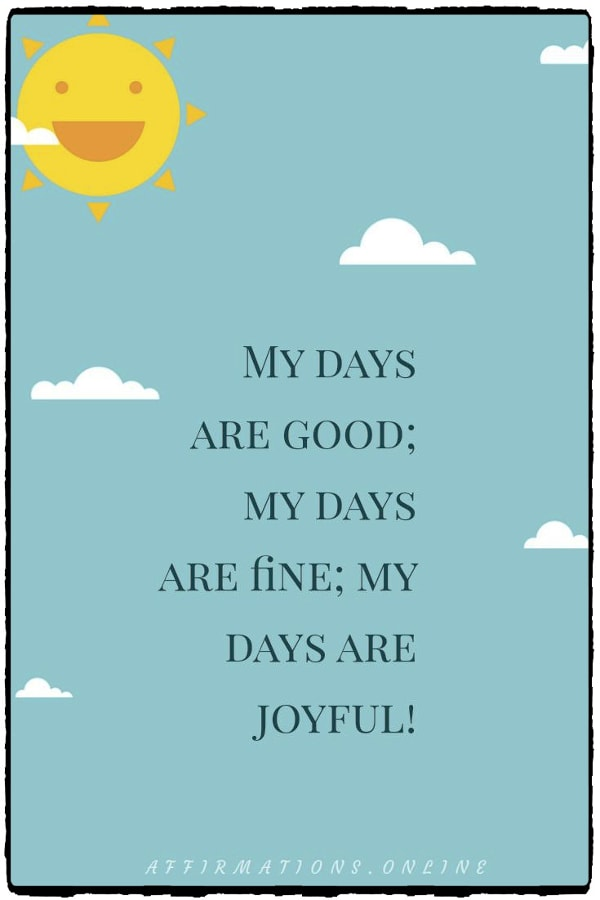 Positive affirmation from Affirmations.online - My days are good; my days are fine; my days are joyful!