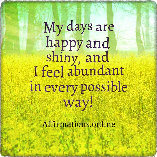 Positive affirmation from Affirmations.online - My days are happy and shiny, and I feel abundant in every possible way!