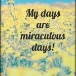 I am a miracle maker, and daily, I create great things in my life!