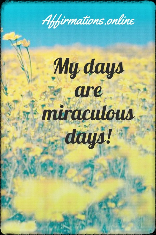 Positive affirmation from Affirmations.online - My days are miraculous days!