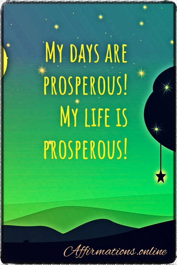 Positive affirmation from Affirmations.online - My days are prosperous! My life is prosperous!